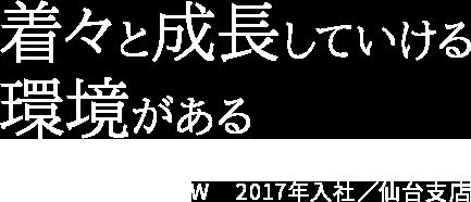 着々と成長していける環境がある T・W 2017年入社/仙台支店